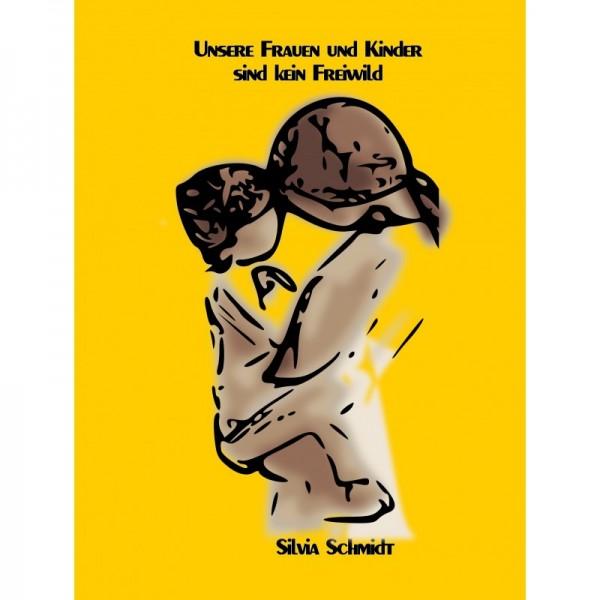 Unsere Frauen und Kinder sind kein Freiwild (Silvia Schmidt)